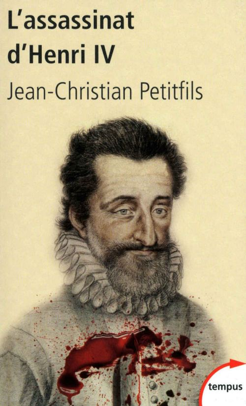 L'assassinat d'Henri IV, par Jean-Christian Petitfils. Éditions Tempus Perrin