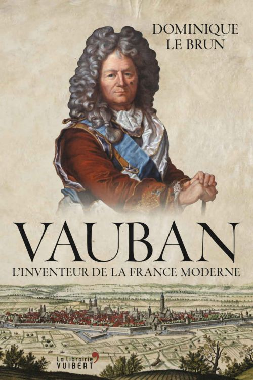 Vauban : l'inventeur de la France moderne, par Dominique Le Brun. Éditions Vuibert